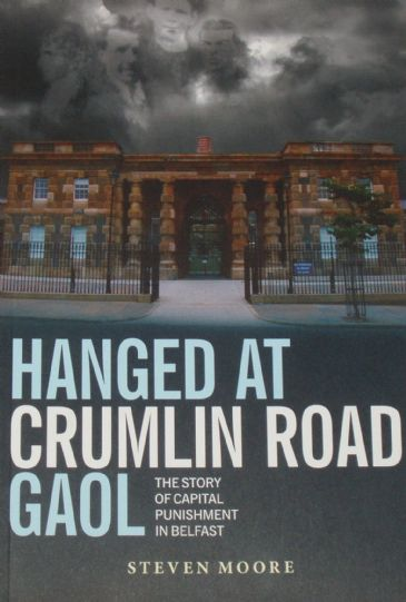 Hanged At Crumlin Road Gaol - The Story of Capital Punishment in Belfast, by Steven Moore